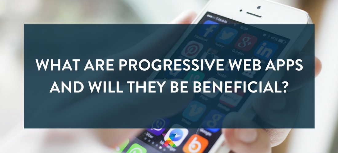 What are Progressive Web Apps and will they be beneficial?